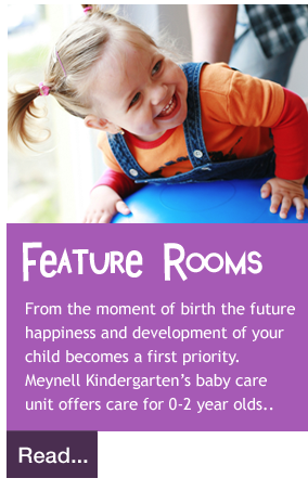 From the moment of birth the future  happiness and development of your  child becomes a first priority.  Meynell Kindergarten's baby care  unit offers care for 0-2 year olds..
